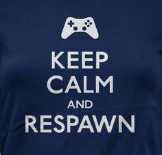 A message for all online gamers. This could be my mantra, considering my terrible kill/death ratio.