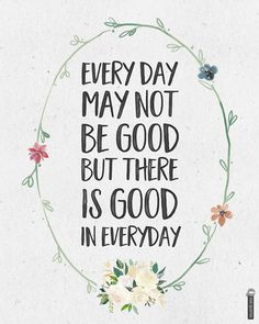 Everyday may not be good but there is something good in