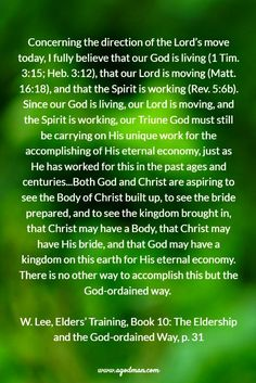 Concerning the direction of the Lord's move today, I fully believe that our God is living (1 Tim. 3:15; Heb. 3:12), that our Lord is moving (Matt. 16:18), and that the Spirit is working (Rev. 5:6b). Since our God is living, our Lord is moving, and the Spirit is working, our Triune God must still be carrying on His unique work for the accomplishing of His eternal economy, just as He has worked for this in the past ages and centuries...Both God and Christ are aspiring to see the Body of…