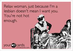 Relax woman, just because I'm a lesbian doesn't mean I want you. You're not hot enough. #lesbian