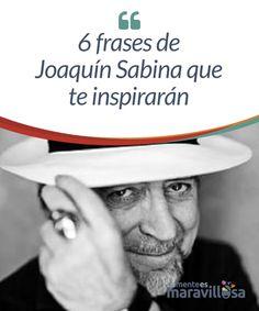 6 frases de Joaquín Sabina que te inspirarán  Joaquín Sabina es un cantautor español reconocido en el mundo entero. Al escuchar su música puedes trasladarte a realidades bastante variadas e interesantes. Es un bohemio apasionado por su vida, su música y la poesía.