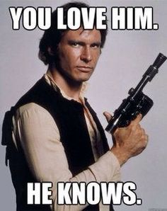 If you love Han Solo, he knows.