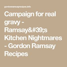 Campaign for real gravy - Ramsay& Kitchen Nightmares - Gordon Ramsay Recipes Kitchen Nightmares, Gordon Ramsey, Gravy, Campaign, Recipes, Salsa, Ripped Recipes, Cooking Recipes