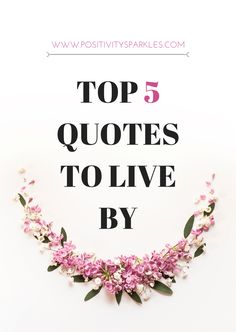 Here are the top 5 quotes to live by! Visit www.positivitysparkles.com for more quotes and inspiration! #lifequotes #bestquotes #bestquotesever #lifequote #lifesayings #quotestoliveby #top5quotes