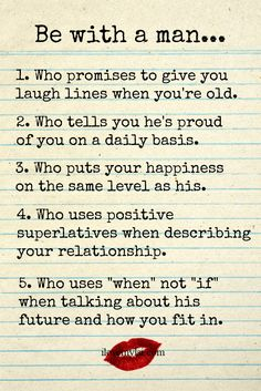 "Be with a man… 1. Who promises to give you laugh lines when you're old. 2. When tells you he's proud of you on a daily basis. 3. Who puts your happiness on the same level as his. 4. Who uses positive superlatives when describe your relationship. 5. Who uses ""when"" not ""if"" when talking about his future and how you fit in. More amazing quotes on our Facebook page!"