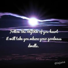 Good night! Follow the rhythm of you heart it will take you where your goodness dwells.