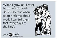 When I grow up, I want become a blackjack dealer...so that when people ask me about work, I can tell them that 'everyday I'm shuffling'.