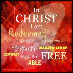 I am Redeemed...holy...at peace...strengthened...forgiven...made new...confident...full of Joy...FREE...ABLE because I am in CHRIST