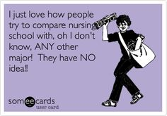 I just love how people try to compare nursing school with, oh I don't know, ANY other major! They have NO idea!!