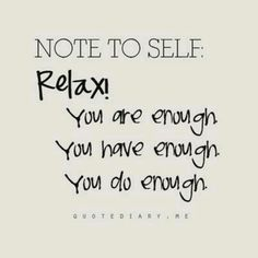 Note to self: Relax! You are enough, you have enough, you do enough [via @Ashley Walters Walters]