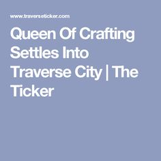 Queen Of Crafting Settles Into Traverse City | The Ticker