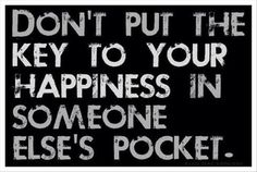 Don't put the key to your happiness in someone else's pocket