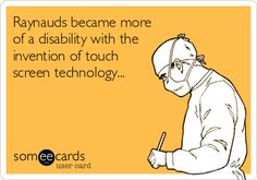 Raynauds became more of a disability with the invention of touch screen technology...