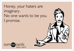 Honey, your haters are imaginary.... No one wants to be you. I promise