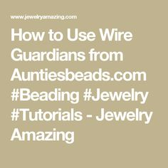 How to Use Wire Guardians from Auntiesbeads.com #Beading #Jewelry #Tutorials - Jewelry Amazing