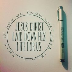 This is how we know what love is: Jesus Christ laid down his life for us. 1 John 3:16