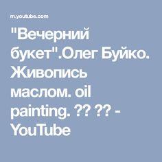 """Вечерний букет"".Олег Буйко. Живопись маслом. oil painting. 油畫 油絵 - YouTube"