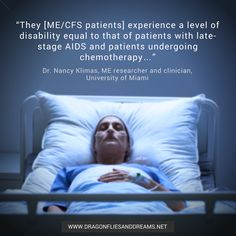 """Dragonflies & Dreams  @dfliesanddreams Jan 31  """"They [ME/CFS patients] experience a level of disability equal to that of patients with late-stage AIDS and patients undergoing chemotherapy…"""" – Dr. Nancy Klimas, CFS researcher and clinician, University of Miami #myalgicencephalomyelitis #myalgice #mecfs #pwme #MillionsMissing"""