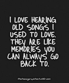 """I love hearing old songs I used to love. They are like memories you can always go back to."""