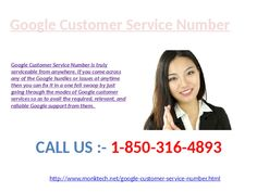 Is Google Customer Service Number serviceable @1-850-316-4893 from anywhere?  Exactly, Google Customer Service Number is truly serviceable from anywhere. If you come across any of the Google hurdles or issues at anytime then you can fix it in a one fell swoop by just going through the modes of Google customer services so as to avail the required, relevant, and reliable Google support from them. Firstly you need a direct consultant from which you can share your query or intimate thoughts…