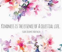 """""""Kindness is the essence of a celestial life. Kindness is how a Christlike person treats others. Kindness should permeate all of our words and actions... especially in our homes."""" From #ElderWirthlin's http://pinterest.com/pin/24066179230935589 inspiring #LDSconf http://facebook.com/223271487682878 message http://lds.org/general-conference/2005/04/the-virtue-of-kindness #ShareGoodness"""