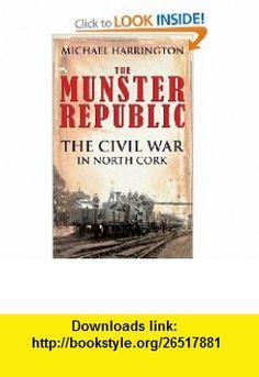 The Munster Republic The Civil War in North Cork (9781856356565) Michael Harrington , ISBN-10: 1856356566  , ISBN-13: 978-1856356565 ,  , tutorials , pdf , ebook , torrent , downloads , rapidshare , filesonic , hotfile , megaupload , fileserve