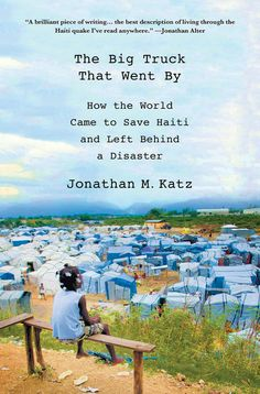 The Big Truck Went By: How the World Came to Save Haiti and Left Behind a Disaster by Jonathan M. Katz   Kirkus Best Nonfiction / Slate Staff Picks / CS Monitor Best Books of 2013
