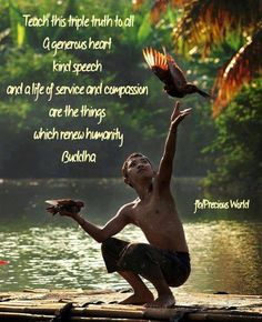 Teach this triple truth to all A generous heart, kind speech  and a life of service and compassion  are the things which renew humanity. ~ Buddha