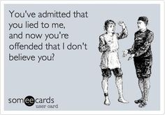 You've admitted that you lied to me....