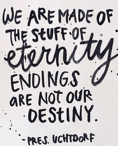 we are made of the stuff of eternity endings are not our destiny. Pres. Uchtdorf