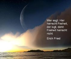 Wer sagt: Hier herrscht Freiheit, der lügt, denn Freieheit herrscht nicht. Erich Fried