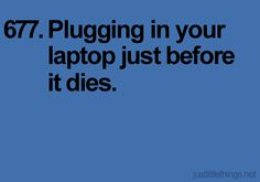 Plugging in your laptop just before it dies.