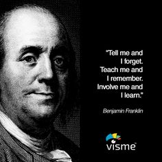 """Tell me and I forget. Teach me and I remember. Involve me and I learn."" Benjamin Franklin quotes about learning"