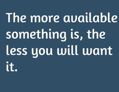 The more available something is, the less you will want it.
