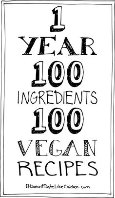 1 Year, 100 Ingredients, 100 Vegan Recipes. Follow me as over the year, I am going to post 100 brand spanking new recipes each featuring a new ingredient. This is about showing how much there is to eating vegan. How many options there really are. How the vegan diet is anything but limiting. Its fun, exciting, easy, and delicious.