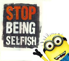 Selfish people will have more things, but less friends!
