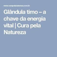 Glândula timo – a chave da energia vital   Cura pela Natureza