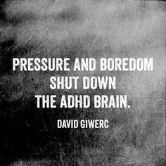 Pressure and boredom shut down the ADHD brain. Whether a child in the classroom or an adult at work or home, negative reinforcement does NOT work.