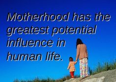 Motherhood has the greatest potential influence in human life.
