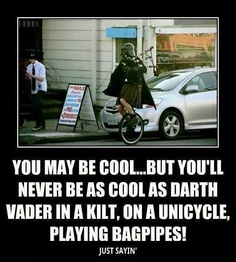 You may be cool, but you'll never be as cool as Darth Vader in a kilt, on a unicycle, playing bagpipes! Just sayin'...