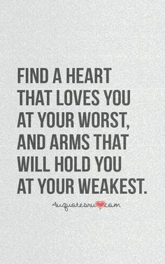 """Find a heart that loves you at your worst, and arms that will hold you at your weakest."" #lovequotes"