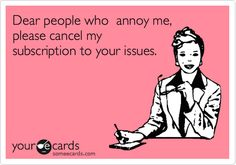 Funny Ecard: Dear people who annoy me, please cancel my subscription to your issues.