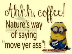 Coffee Is Natures Way Of Saying Move Your Ass Minion Minions Good Morningu2026  Funny Good Morning QuotesFunny ...