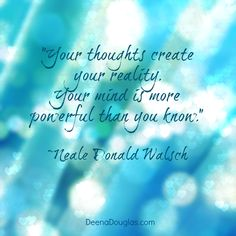 """""""Your thoughts create your reality. Your mind is more powerful than you know."""" ~Neale Donald Walsch #quote www.DeenaDouglas.com"""