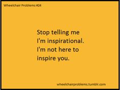 """""""Stop telling me I'm inspirational. I'm not here to inspire you.""""  [follow this link to find a short video and analysis of how discourses on disability are being disrupted but don't go nearly far enough: http://www.thesociologicalcinema.com/1/post/2014/01/building-manichean-bodies-the-problem-with-those-disabled-mannequins.html]"""