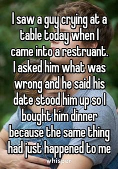 I saw a guy crying at a table today when I came into a restruant. I asked him what was wrong and he said his date stood him up so I bought him dinner because the same thing had just happened to me <<< I hope you gave him your number because I ship it. Sweet Stories, Cute Stories, Cute Quotes, Funny Quotes, Men Quotes, People Quotes, Lyric Quotes, Movie Quotes, Whisper Quotes