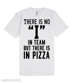 """There is no """"I"""" in team, but there is in pizza. Who needs a team when you can have pizza? Showcase your pizza priorities with this hilarious tee. Pizza: are you about that life?"""
