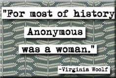 For most of history Anonymous was a woman. - Virginia Woolf quote. major British  novelist, feminist and essayist, Woolf was born in 1882 in London