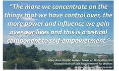 """The more we concentrate on the things that we have control over, the more power and influence we gain over our lives and this is a critical component to self-empowerment."" -Mary Anne Kochut, Author: Power vs. Perception: Ten  Characteristics of Self-Empowerment for Women www.championsforsuccess.net"