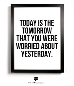 Today is the tomorrow that you were worried about yesterday.